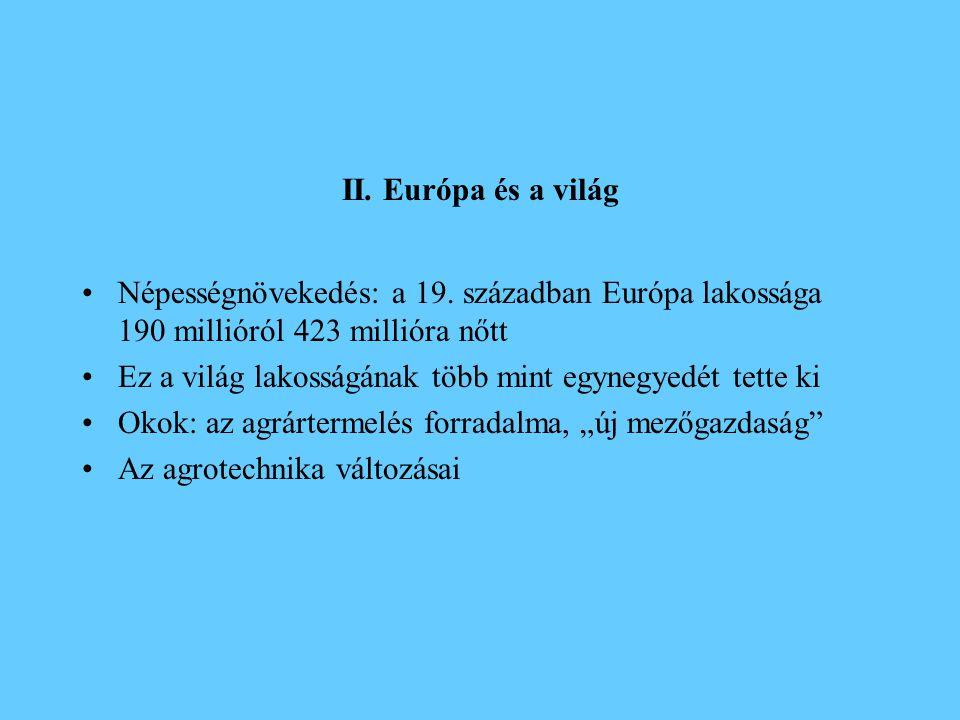 II. Európa és a világ •Népességnövekedés: a 19. században Európa lakossága 190 millióról 423 millióra nőtt •Ez a világ lakosságának több mint egynegye