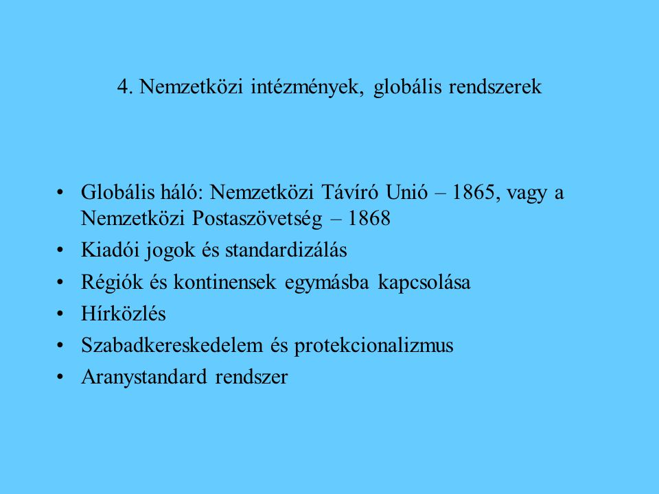 4. Nemzetközi intézmények, globális rendszerek •Globális háló: Nemzetközi Távíró Unió – 1865, vagy a Nemzetközi Postaszövetség – 1868 •Kiadói jogok és
