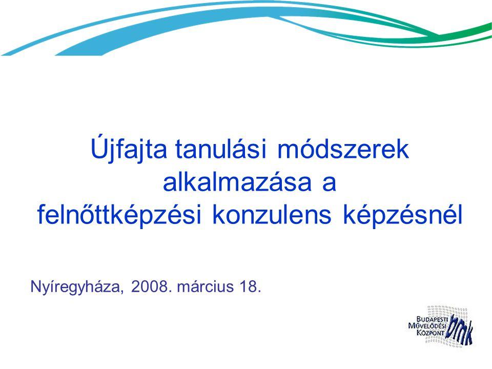 Újfajta tanulási módszerek alkalmazása a felnőttképzési konzulens képzésnél Nyíregyháza, 2008. március 18.