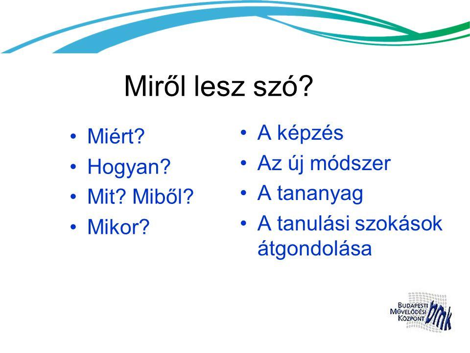 Miről lesz szó? •Miért? •Hogyan? •Mit? Miből? •Mikor? •A képzés •Az új módszer •A tananyag •A tanulási szokások átgondolása