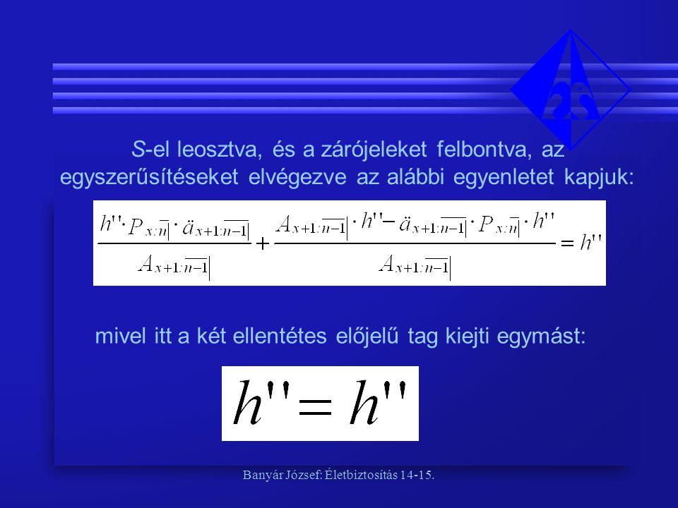 Banyár József: Életbiztosítás 14-15. S-el leosztva, és a zárójeleket felbontva, az egyszerűsítéseket elvégezve az alábbi egyenletet kapjuk: mivel itt