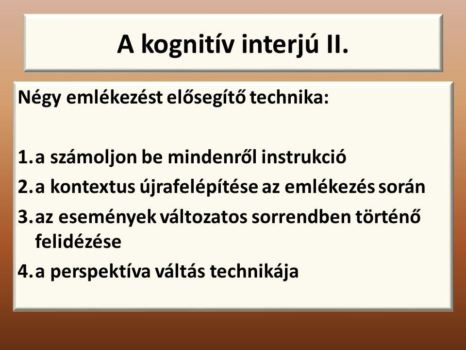 A kognitív interjú II. Négy emlékezést elősegítő technika: 1.a számoljon be mindenről instrukció 2.a kontextus újrafelépítése az emlékezés során 3.az