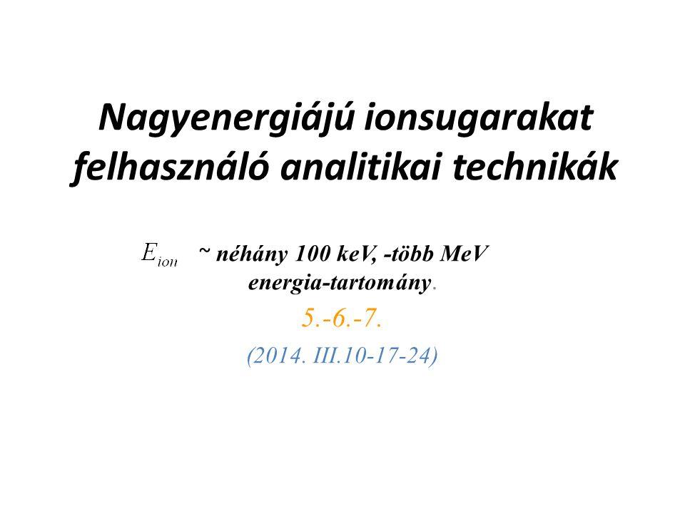Nagyenergiájú ionsugarakat felhasználó analitikai technikák ~ néhány 100 keV, -több MeV energia-tartomány. 5.-6.-7. (2014. III.10-17-24)
