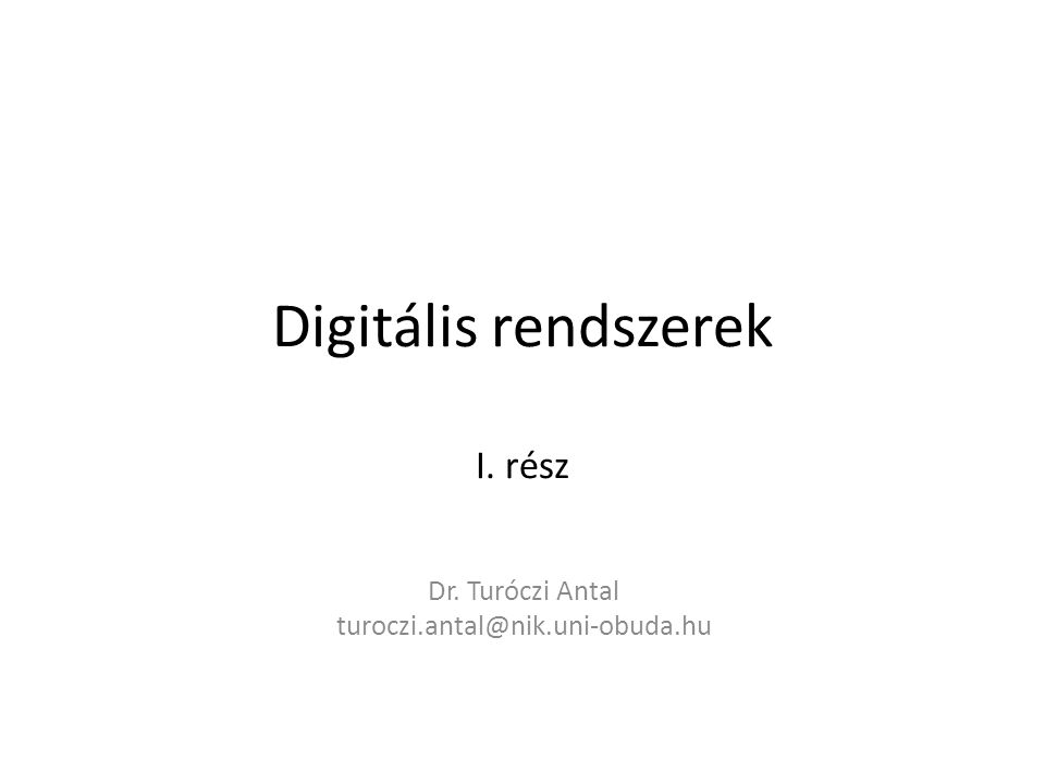 Digitális rendszerek I. rész Dr. Turóczi Antal turoczi.antal@nik.uni-obuda.hu