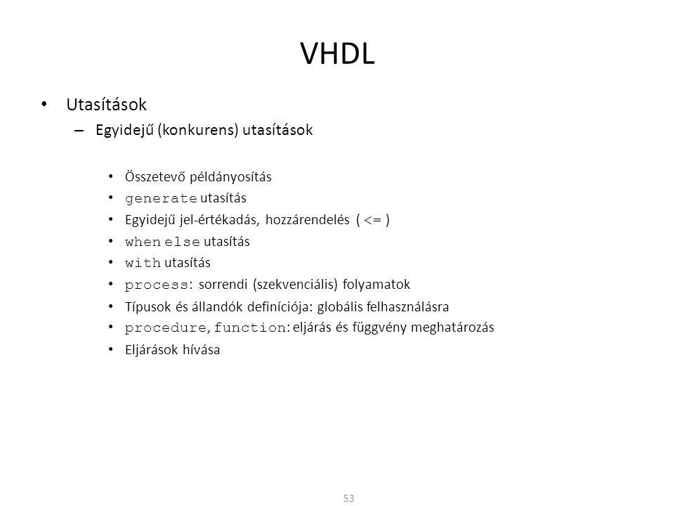 VHDL • Utasítások – Egyidejű (konkurens) utasítások • Összetevő példányosítás • generate utasítás • Egyidejű jel-értékadás, hozzárendelés ( <= ) • whe