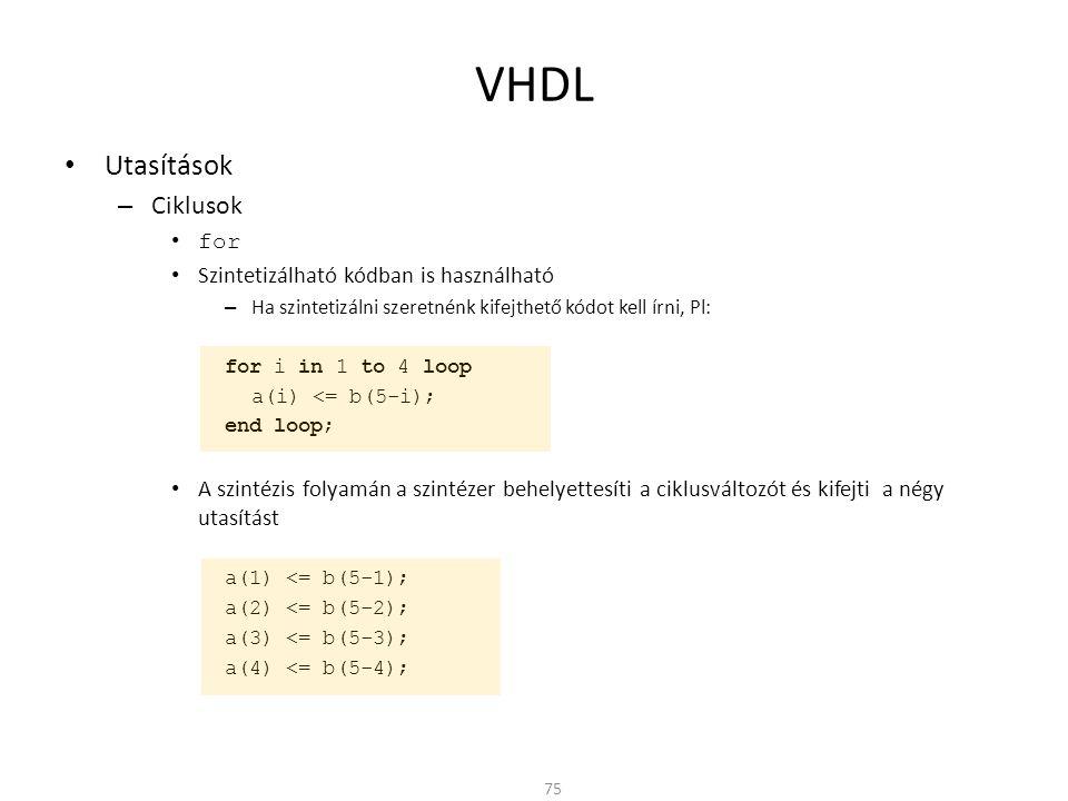 VHDL • Utasítások – Ciklusok • for • Szintetizálható kódban is használható – Ha szintetizálni szeretnénk kifejthető kódot kell írni, Pl: for i in 1 to