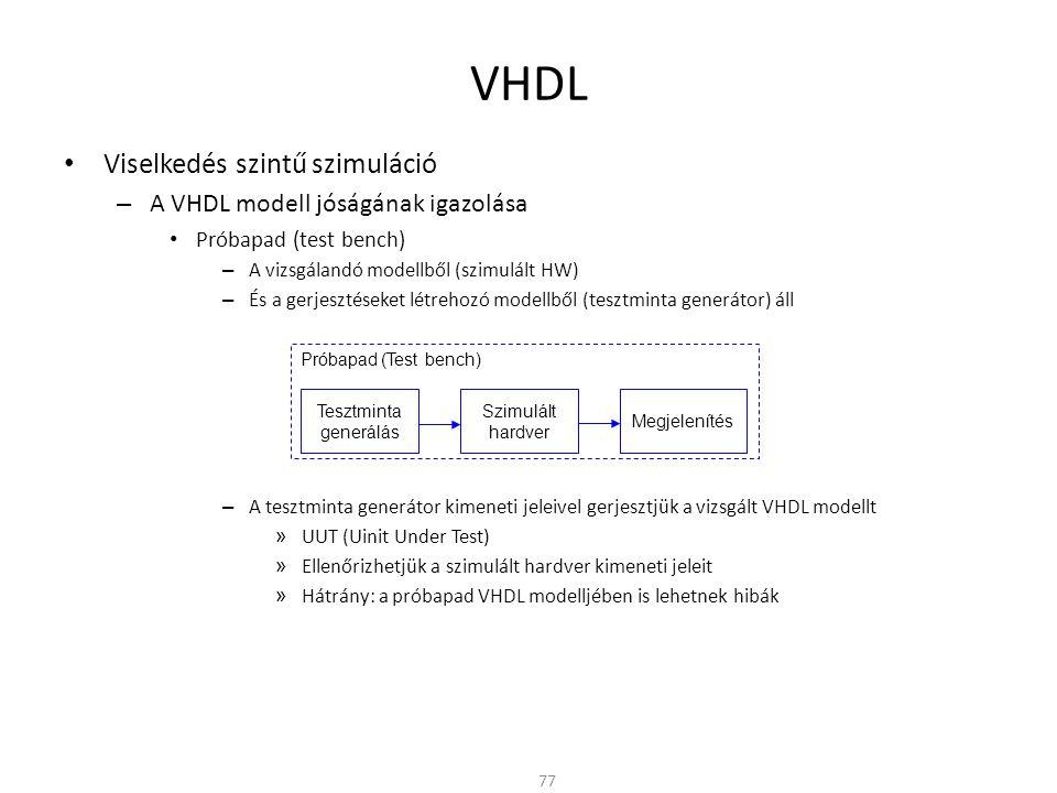 VHDL • Viselkedés szintű szimuláció – A VHDL modell jóságának igazolása • Próbapad (test bench) – A vizsgálandó modellből (szimulált HW) – És a gerjes