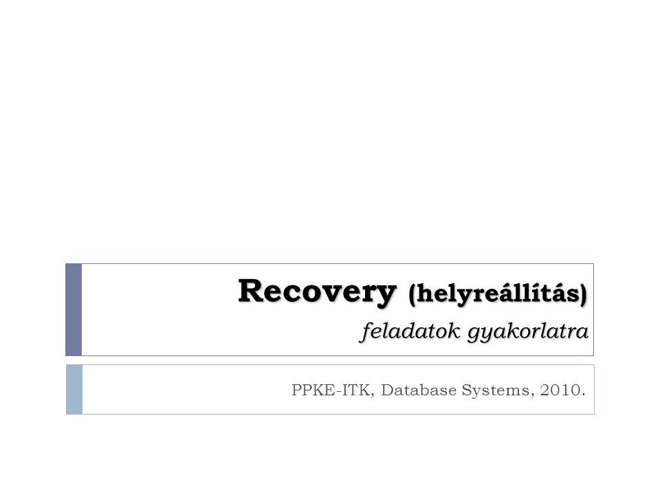 Recovery (helyreállítás) feladatok gyakorlatra PPKE-ITK, Database Systems, 2010.