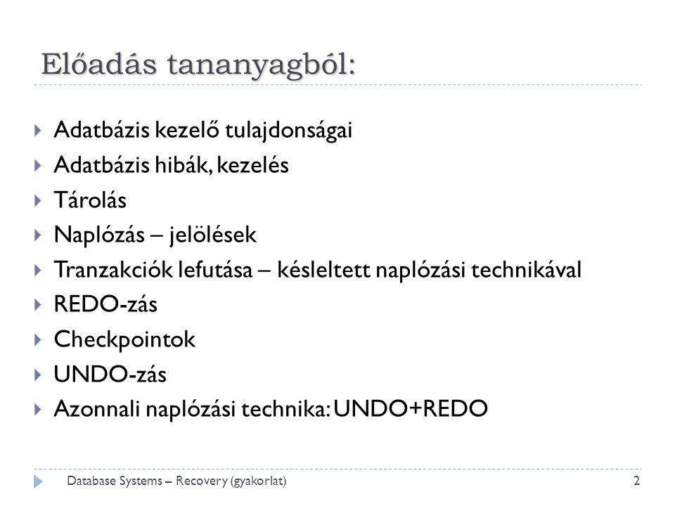 Előadás tananyagból:  Adatbázis kezelő tulajdonságai  Adatbázis hibák, kezelés  Tárolás  Naplózás – jelölések  Tranzakciók lefutása – késleltett naplózási technikával  REDO-zás  Checkpointok  UNDO-zás  Azonnali naplózási technika: UNDO+REDO 2 Database Systems – Recovery (gyakorlat)