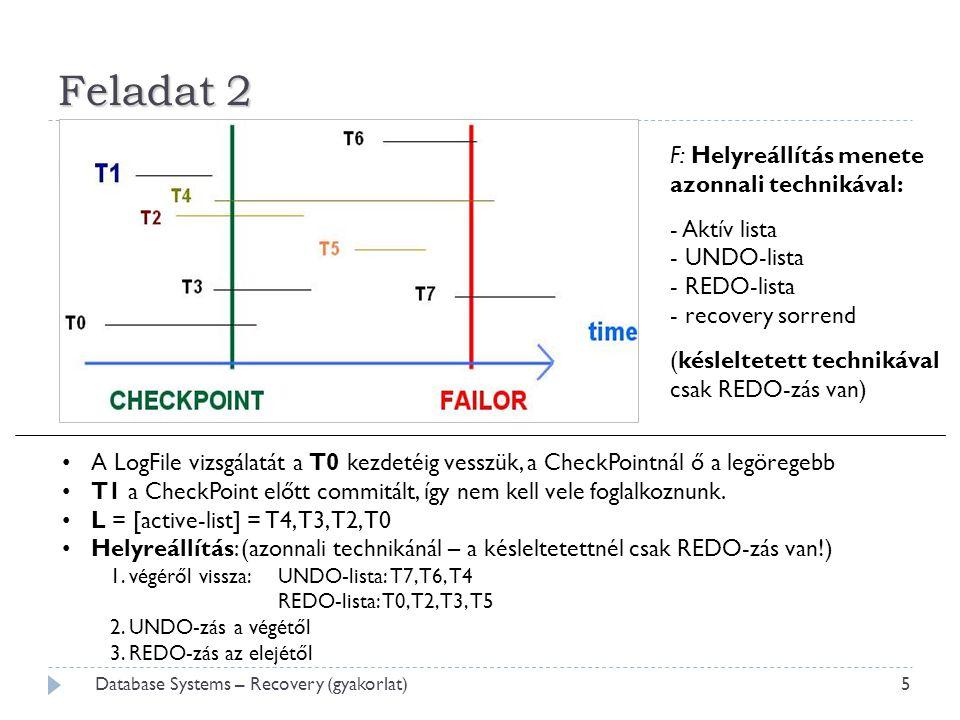 Feladat 2  5 Database Systems – Recovery (gyakorlat) F: Helyreállítás menete azonnali technikával: - Aktív lista - UNDO-lista - REDO-lista - recovery sorrend (késleltetett technikával csak REDO-zás van) • A LogFile vizsgálatát a T0 kezdetéig vesszük, a CheckPointnál ő a legöregebb • T1 a CheckPoint előtt commitált, így nem kell vele foglalkoznunk.