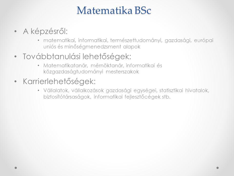 Matematika BSc • A képzésről: • matematikai, informatikai, természettudományi, gazdasági, európai uniós és minőségmenedzsment alapok • Továbbtanulási