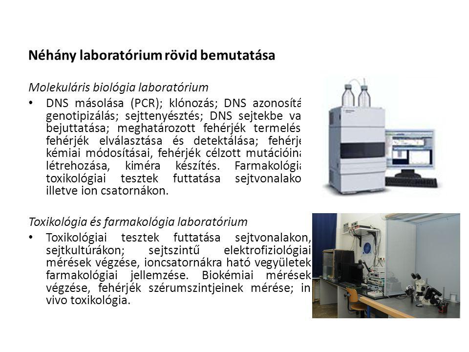 Néhány laboratórium rövid bemutatása Molekuláris biológia laboratórium • DNS másolása (PCR); klónozás; DNS azonosítás; genotipizálás; sejttenyésztés; DNS sejtekbe való bejuttatása; meghatározott fehérjék termelése; fehérjék elválasztása és detektálása; fehérjék kémiai módosításai, fehérjék célzott mutációinak létrehozása, kiméra készítés.