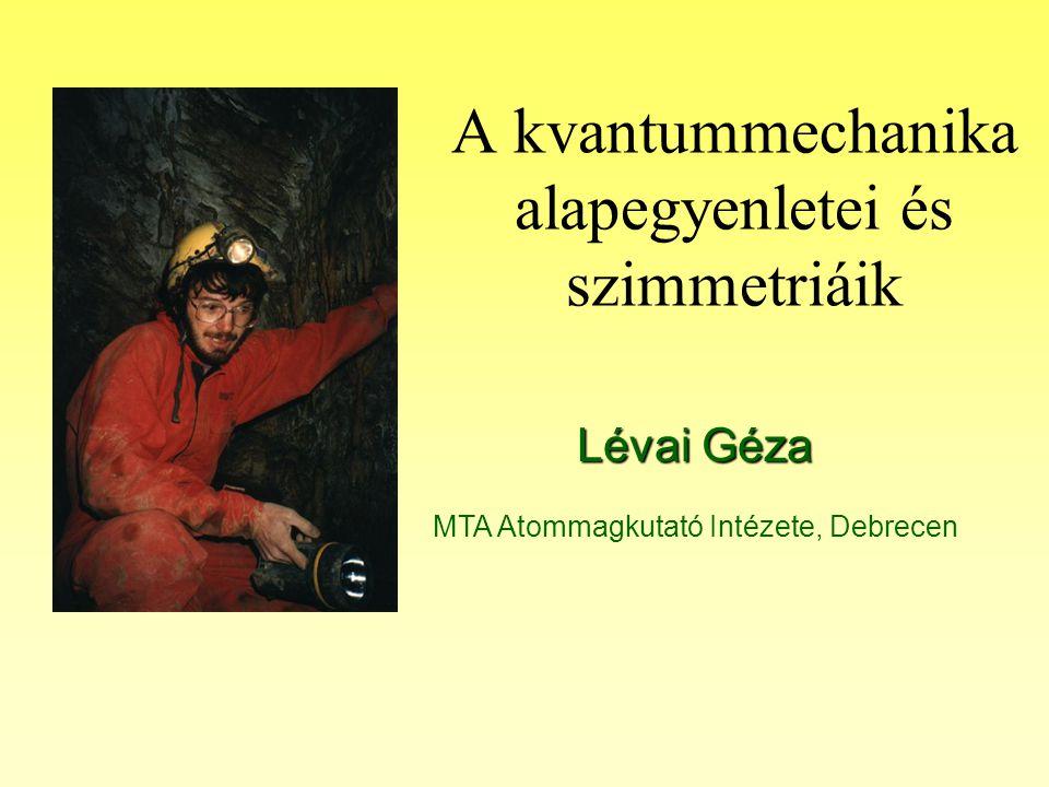 A kvantummechanika alapegyenletei és szimmetriáik Lévai Géza MTA Atommagkutató Intézete, Debrecen