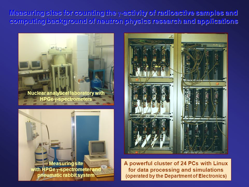 Measuring sites for counting the  -activity of radioactive samples and computing background of neutron physics research and applications Measuring site with HPGe  -spectrometer and pneumatic rabbit system A powerful cluster of 24 PCs with Linux for data processing and simulations (operated by the Department of Electronics) Nuclear analytical laboratory with HPGe  -spectrometers