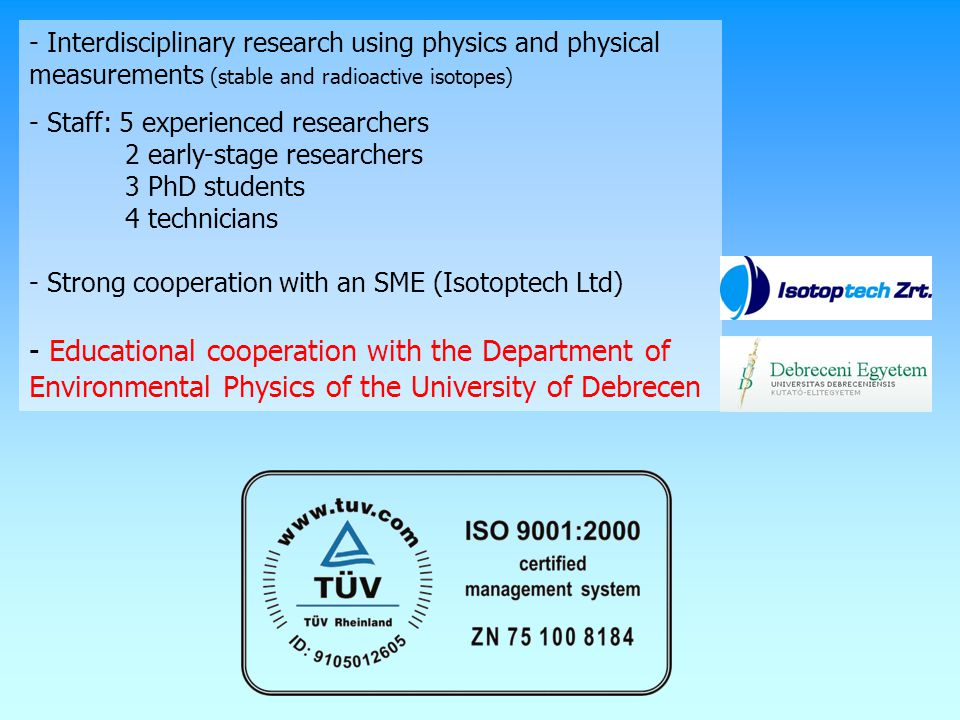 - Interdisciplinary research using physics and physical measurements (stable and radioactive isotopes) - Staff: 5 experienced researchers 2 early-stage researchers 3 PhD students 4 technicians - Strong cooperation with an SME (Isotoptech Ltd) - Educational cooperation with the Department of Environmental Physics of the University of Debrecen