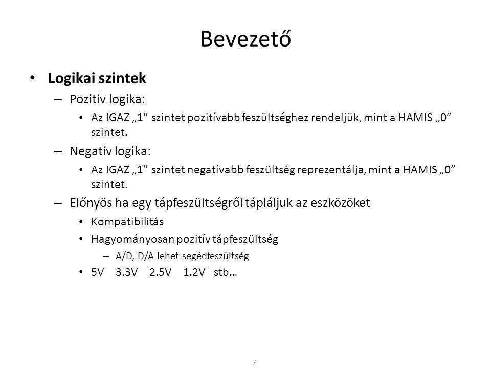 """Bevezető • Logikai szintek – Pozitív logika: • Az IGAZ """"1"""" szintet pozitívabb feszültséghez rendeljük, mint a HAMIS """"0"""" szintet. – Negatív logika: • A"""