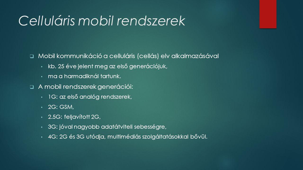 Celluláris mobil rendszerek  Mobil kommunikáció a celluláris (cellás) elv alkalmazásával • kb. 25 éve jelent meg az első generációjuk, • ma a harmadi