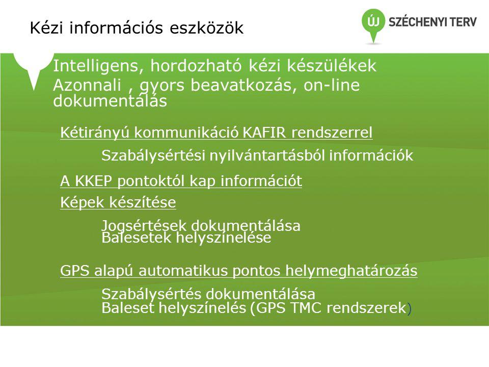 Kézi információs eszközök Intelligens, hordozható kézi készülékek Azonnali, gyors beavatkozás, on-line dokumentálás Kétirányú kommunikáció KAFIR rendszerrel Szabálysértési nyilvántartásból információk A KKEP pontoktól kap információt Képek készítése Jogsértések dokumentálása Balesetek helyszínelése GPS alapú automatikus pontos helymeghatározás Szabálysértés dokumentálása Baleset helyszínelés (GPS TMC rendszerek )