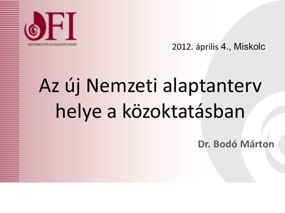 Az új Nemzeti alaptanterv helye a közoktatásban Dr. Bodó Márton 2012. április 4., Miskolc
