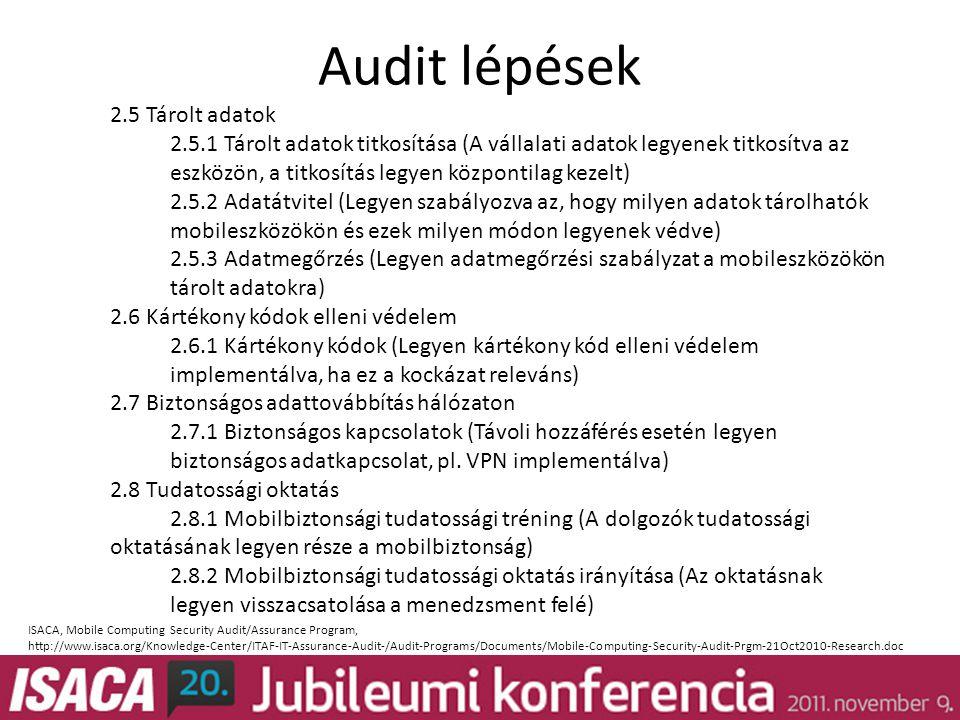 Audit lépések 2.5 Tárolt adatok 2.5.1 Tárolt adatok titkosítása (A vállalati adatok legyenek titkosítva az eszközön, a titkosítás legyen központilag kezelt) 2.5.2 Adatátvitel (Legyen szabályozva az, hogy milyen adatok tárolhatók mobileszközökön és ezek milyen módon legyenek védve) 2.5.3 Adatmegőrzés (Legyen adatmegőrzési szabályzat a mobileszközökön tárolt adatokra) 2.6 Kártékony kódok elleni védelem 2.6.1 Kártékony kódok (Legyen kártékony kód elleni védelem implementálva, ha ez a kockázat releváns) 2.7 Biztonságos adattovábbítás hálózaton 2.7.1 Biztonságos kapcsolatok (Távoli hozzáférés esetén legyen biztonságos adatkapcsolat, pl.