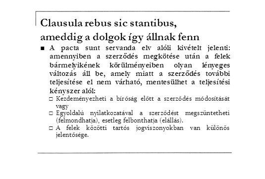 Clausula rebus sic stantibus, ameddig a dolgok így állnak fenn ■A pacta sunt servanda elv alóli kivételt jelenti: amennyiben a szerződés megkötése utá