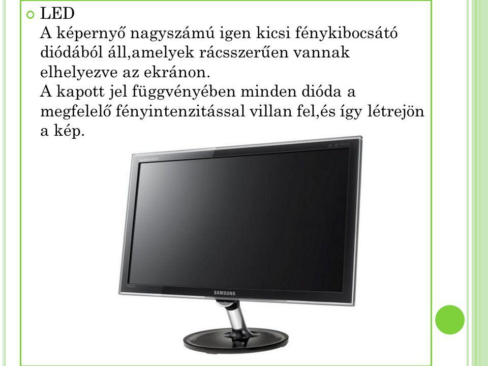 LED A képernyő nagyszámú igen kicsi fénykibocsátó diódából áll,amelyek rácsszerűen vannak elhelyezve az ekránon. A kapott jel függvényében minden diód