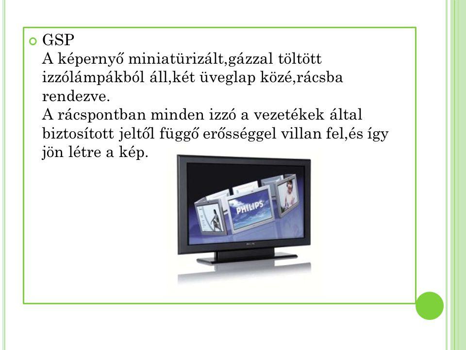 GSP A képernyő miniatürizált,gázzal töltött izzólámpákból áll,két üveglap közé,rácsba rendezve. A rácspontban minden izzó a vezetékek által biztosítot