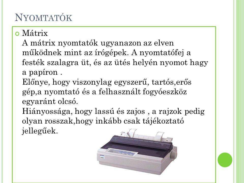 N YOMTATÓK Mátrix A mátrix nyomtatók ugyanazon az elven működnek mint az írógépek. A nyomtatófej a festék szalagra üt, és az ütés helyén nyomot hagy a