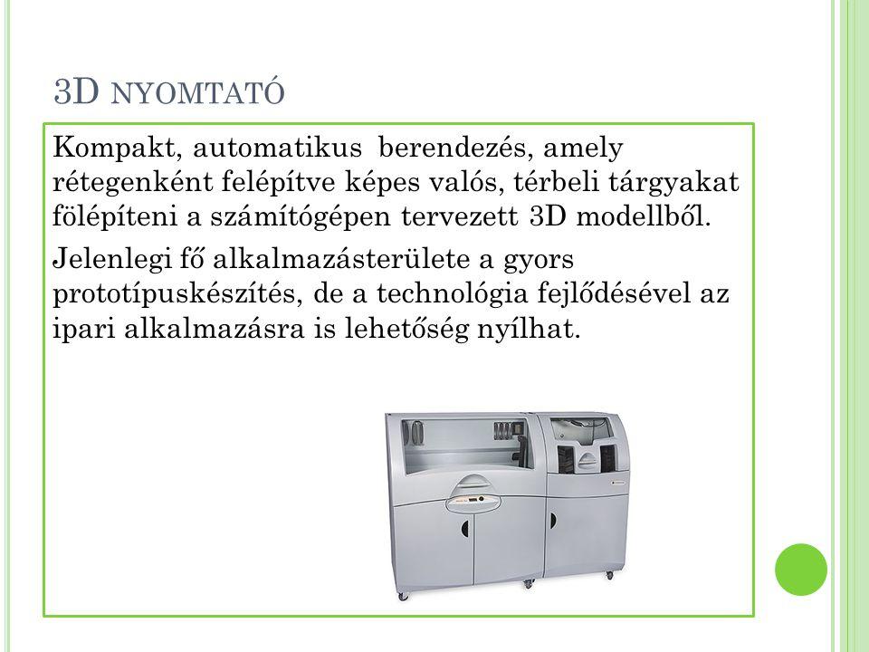 3D NYOMTATÓ Kompakt, automatikus berendezés, amely rétegenként felépítve képes valós, térbeli tárgyakat fölépíteni a számítógépen tervezett 3D modellb