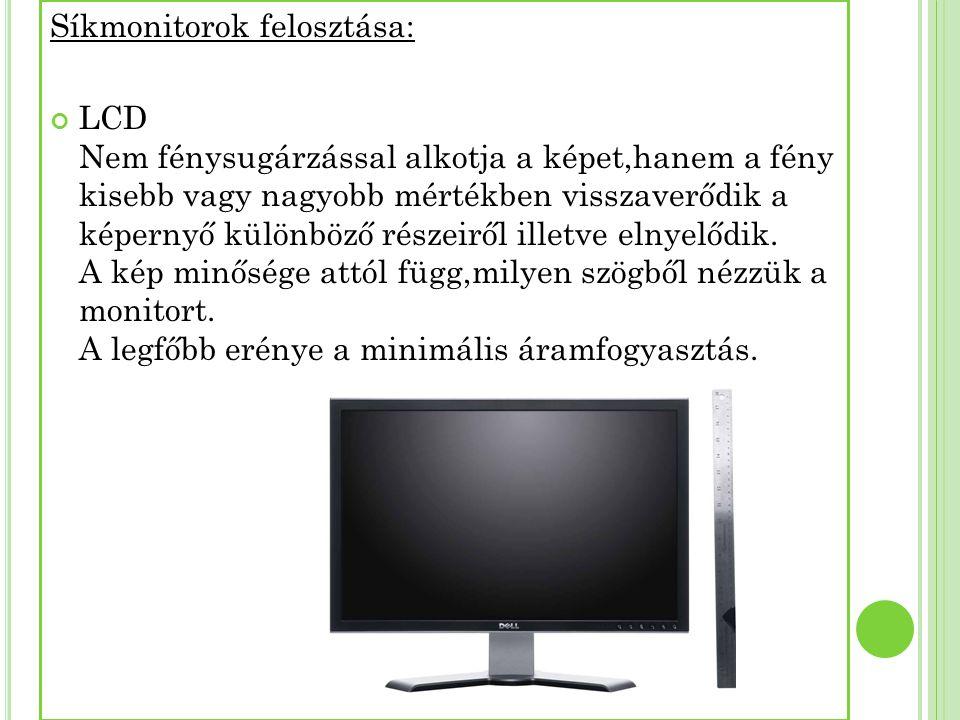 Síkmonitorok felosztása: LCD Nem fénysugárzással alkotja a képet,hanem a fény kisebb vagy nagyobb mértékben visszaverődik a képernyő különböző részeir