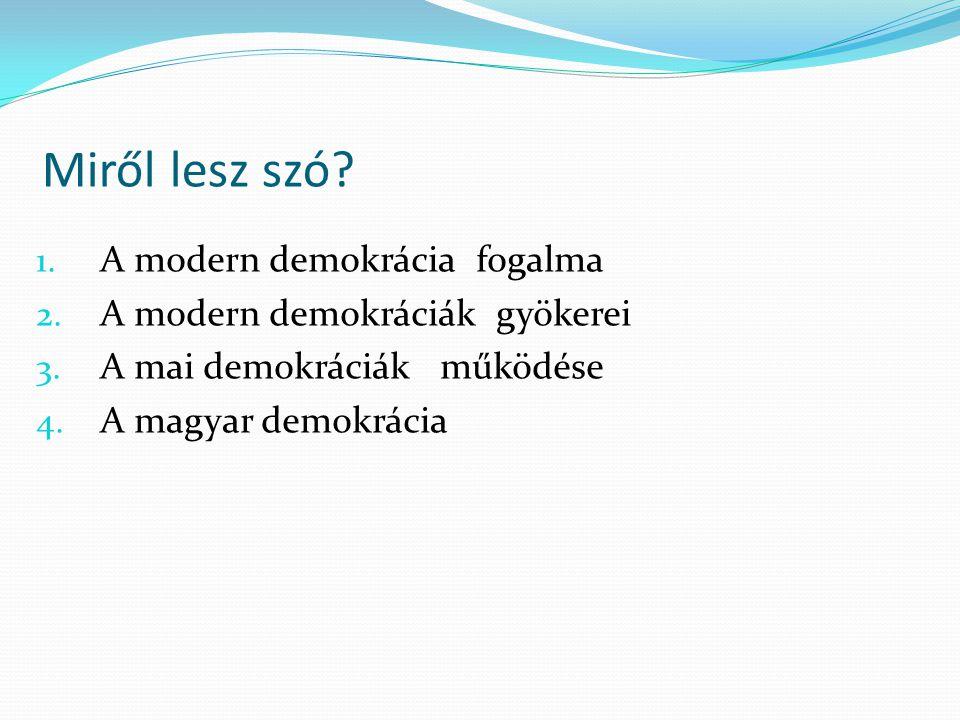 Miről lesz szó? 1. A modern demokrácia fogalma 2. A modern demokráciák gyökerei 3. A mai demokráciák működése 4. A magyar demokrácia
