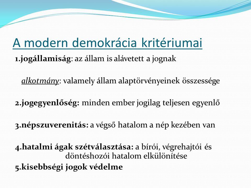 A modern demokrácia kritériumai 1.jogállamiság: az állam is alávetett a jognak alkotmány: valamely állam alaptörvényeinek összessége 2.jogegyenlőség: