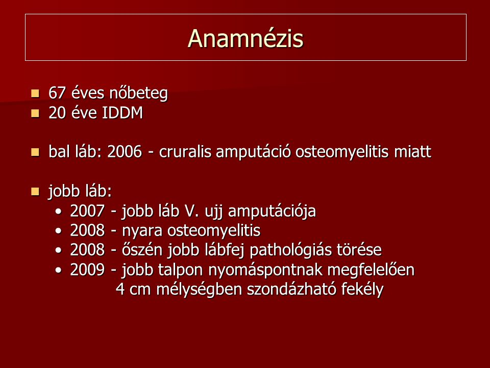 Anamnézis  67 éves nőbeteg  20 éve IDDM  bal láb: 2006 - cruralis amputáció osteomyelitis miatt  jobb láb: •2007 - jobb láb V.