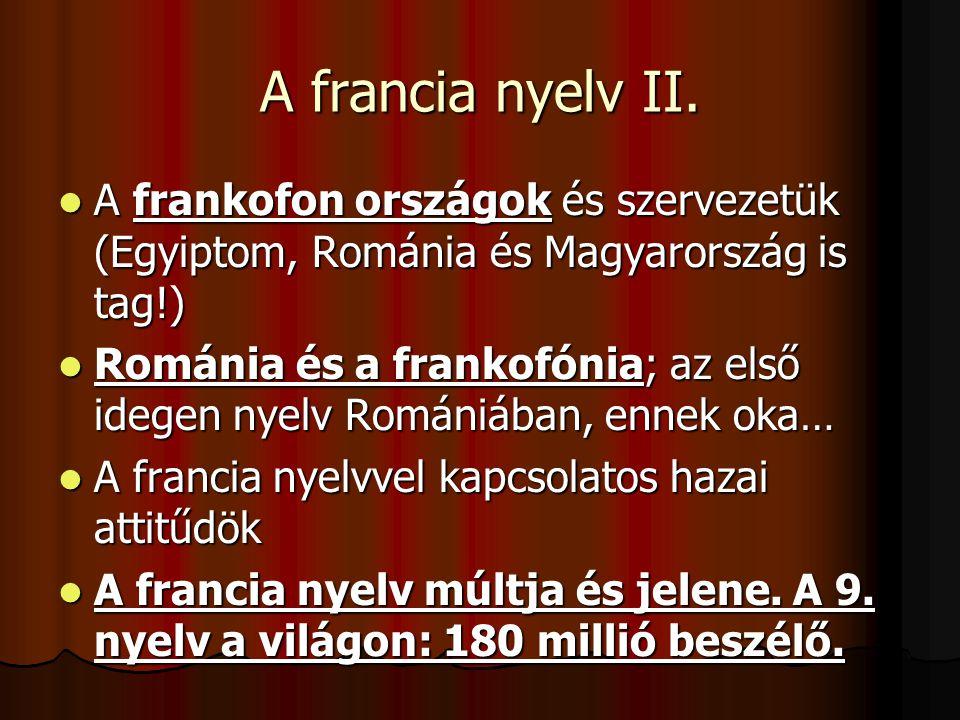 A francia nyelv II.  A frankofon országok és szervezetük (Egyiptom, Románia és Magyarország is tag!)  Románia és a frankofónia; az első idegen nyelv