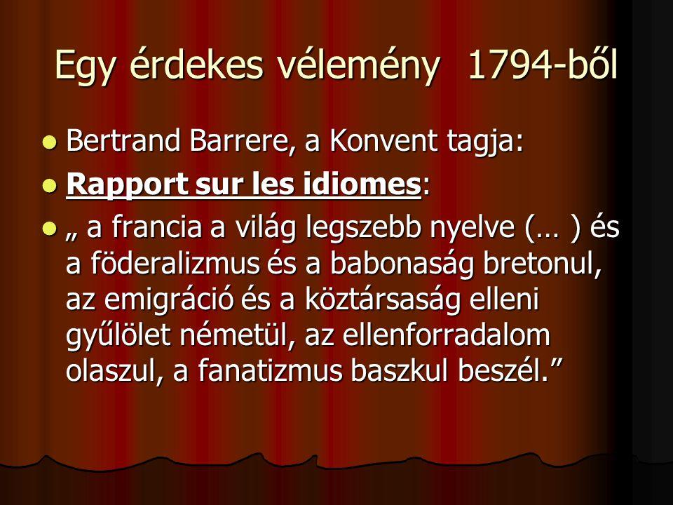 """Egy érdekes vélemény 1794-ből  Bertrand Barrere, a Konvent tagja:  Rapport sur les idiomes:  """" a francia a világ legszebb nyelve (… ) és a föderali"""