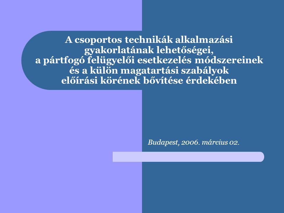 A csoportos technikák alkalmazási gyakorlatának lehetőségei, a pártfogó felügyelői esetkezelés módszereinek és a külön magatartási szabályok előírási körének bővítése érdekében Budapest, 2006.