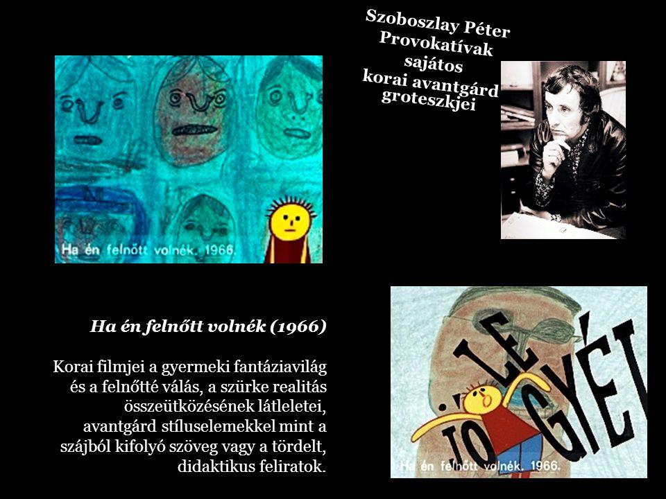 Szoboszlay Péter Provokatívak sajátos korai avantgárd groteszkjei Ha én felnőtt volnék (1966) Korai filmjei a gyermeki fantáziavilág és a felnőtté vál