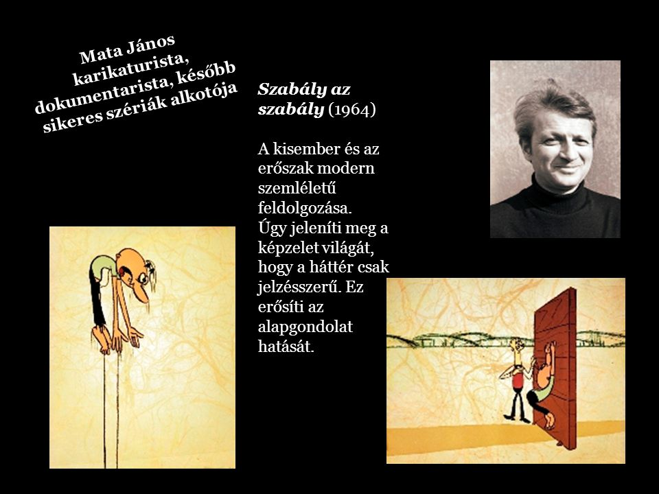 Mata János karikaturista, dokumentarista, később sikeres szériák alkotója Szabály az szabály (1964) A kisember és az erőszak modern szemléletű feldolg