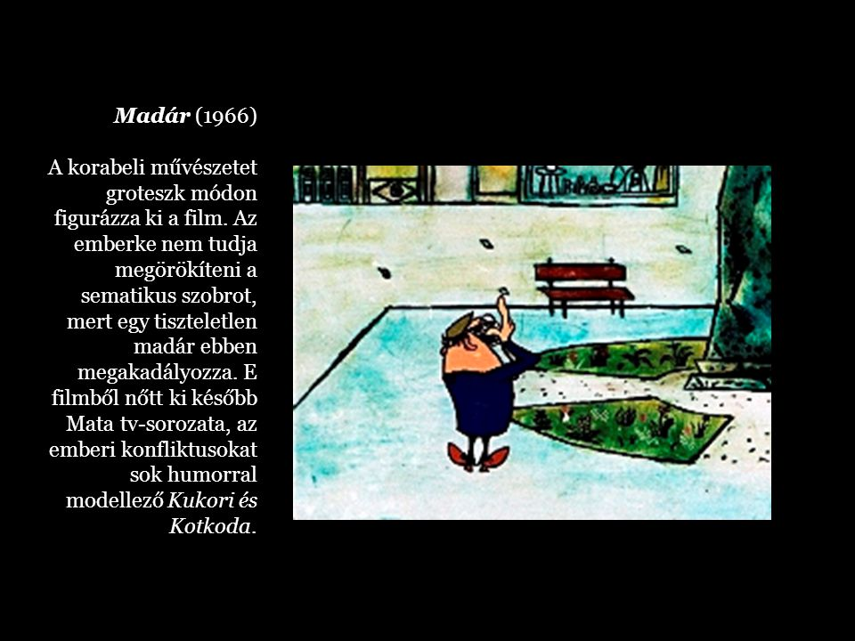 Madár (1966) A korabeli művészetet groteszk módon figurázza ki a film. Az emberke nem tudja megörökíteni a sematikus szobrot, mert egy tiszteletlen ma