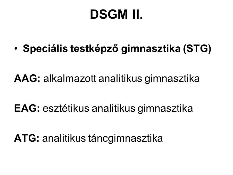 DSGM II. •Speciális testképző gimnasztika (STG) AAG: alkalmazott analitikus gimnasztika EAG: esztétikus analitikus gimnasztika ATG: analitikus táncgim