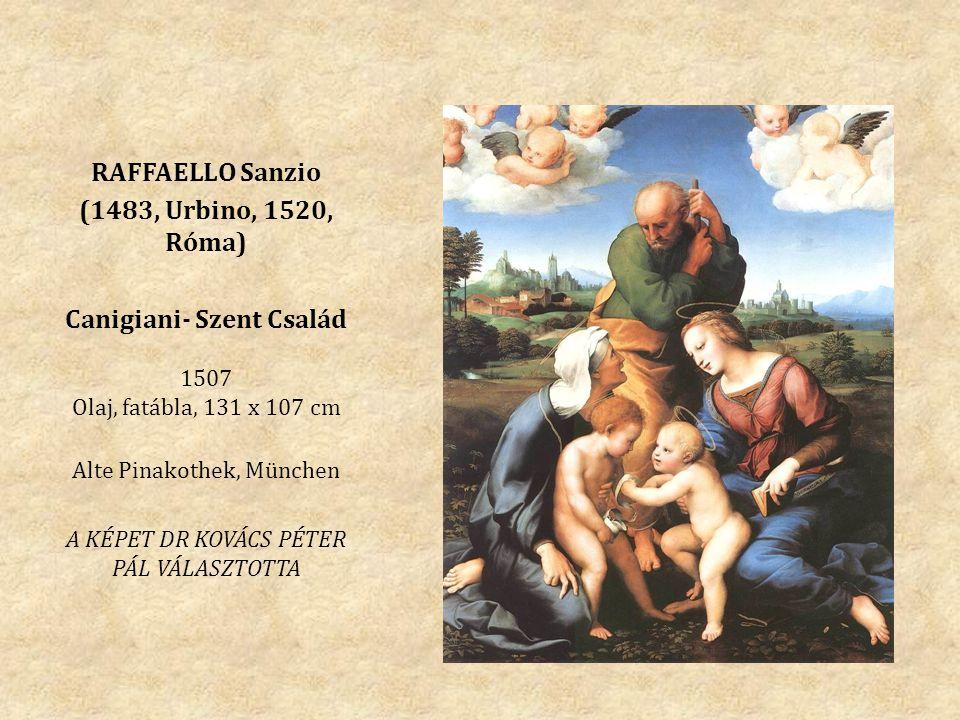 RAFFAELLO Sanzio (1483, Urbino, 1520, Róma) Canigiani- Szent Család 1507 Olaj, fatábla, 131 x 107 cm Alte Pinakothek, München A KÉPET DR KOVÁCS PÉTER PÁL VÁLASZTOTTA
