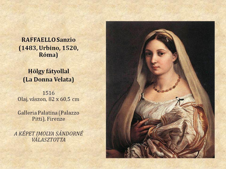 RAFFAELLO Sanzio (1483, Urbino, 1520, Róma) Hölgy fátyollal (La Donna Velata) 1516 Olaj, vászon, 82 x 60,5 cm Galleria Palatina (Palazzo Pitti), Firenze A KÉPET IMOLYA SÁNDORNÉ VÁLASZTOTTA