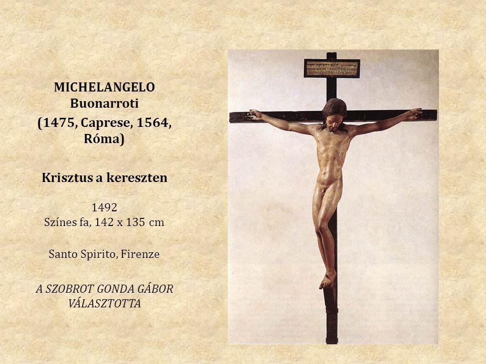 MICHELANGELO Buonarroti (1475, Caprese, 1564, Róma) Krisztus a kereszten 1492 Színes fa, 142 x 135 cm Santo Spirito, Firenze A SZOBROT GONDA GÁBOR VÁL