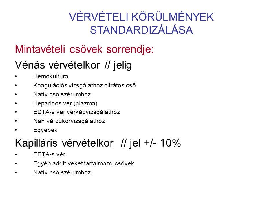 VÉRVÉTELI KÖRÜLMÉNYEK STANDARDIZÁLÁSA Mintavételi csövek sorrendje: Vénás vérvételkor // jelig •Hemokultúra •Koagulációs vizsgálathoz citrátos cső •Natív cső szérumhoz •Heparinos vér (plazma) •EDTA-s vér vérképvizsgálathoz •NaF vércukorvizsgálathoz •Egyebek Kapilláris vérvételkor // jel +/- 10% •EDTA-s vér •Egyéb additíveket tartalmazó csövek •Natív cső szérumhoz