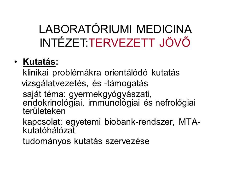 •Kutatás: klinikai problémákra orientálódó kutatás vizsgálatvezetés, és -támogatás saját téma: gyermekgyógyászati, endokrinológiai, immunológiai és nefrológiai területeken kapcsolat: egyetemi biobank-rendszer, MTA- kutatóhálózat tudományos kutatás szervezése LABORATÓRIUMI MEDICINA INTÉZET:TERVEZETT JÖVŐ