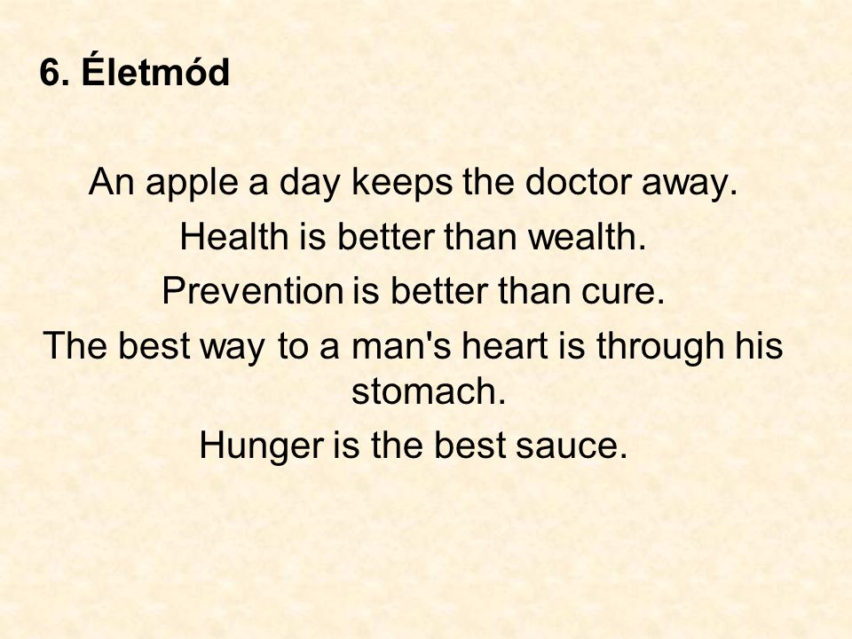 6. Életmód An apple a day keeps the doctor away. Health is better than wealth. Prevention is better than cure. The best way to a man's heart is throug
