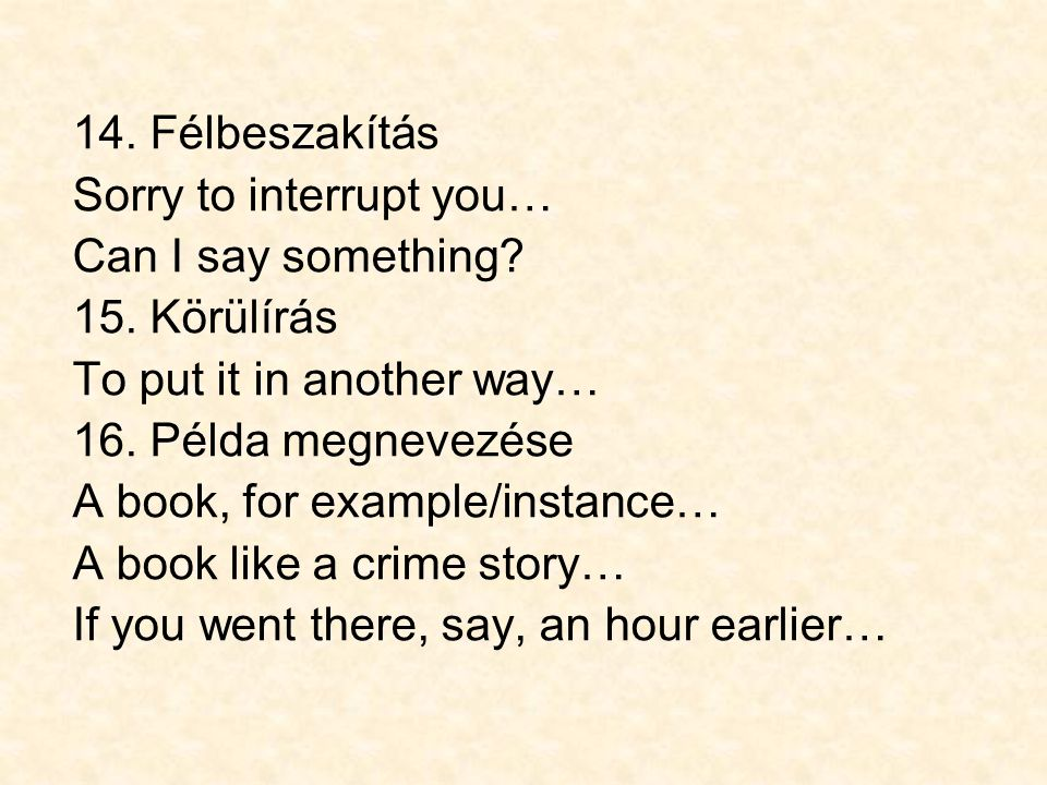 14. Félbeszakítás Sorry to interrupt you… Can I say something? 15. Körülírás To put it in another way… 16. Példa megnevezése A book, for example/insta