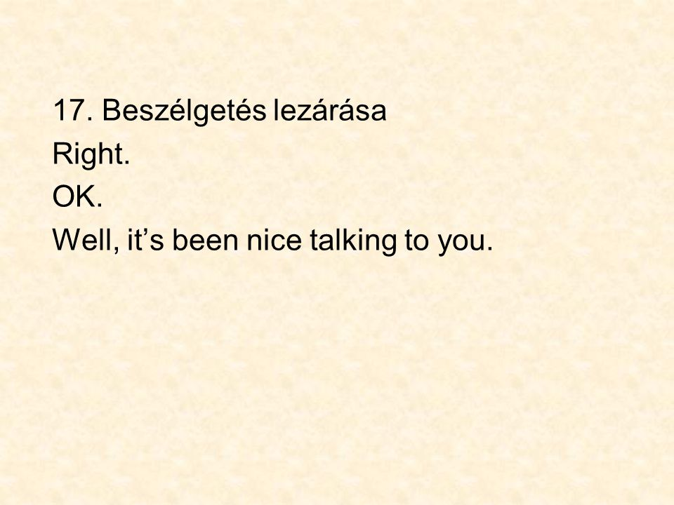 17. Beszélgetés lezárása Right. OK. Well, it's been nice talking to you.