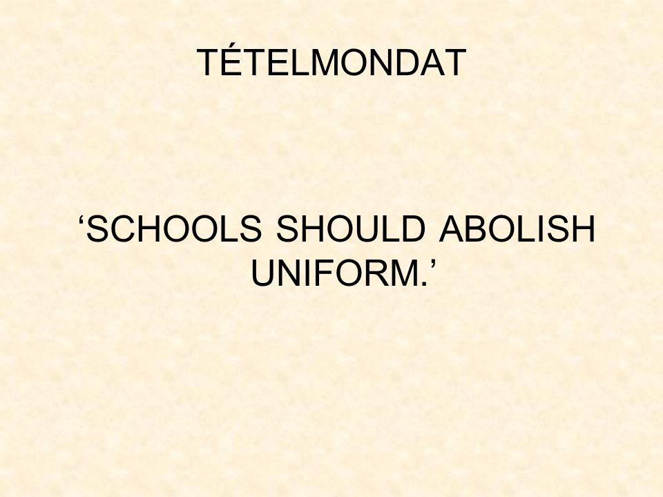 TÉTELMONDAT 'SCHOOLS SHOULD ABOLISH UNIFORM.'