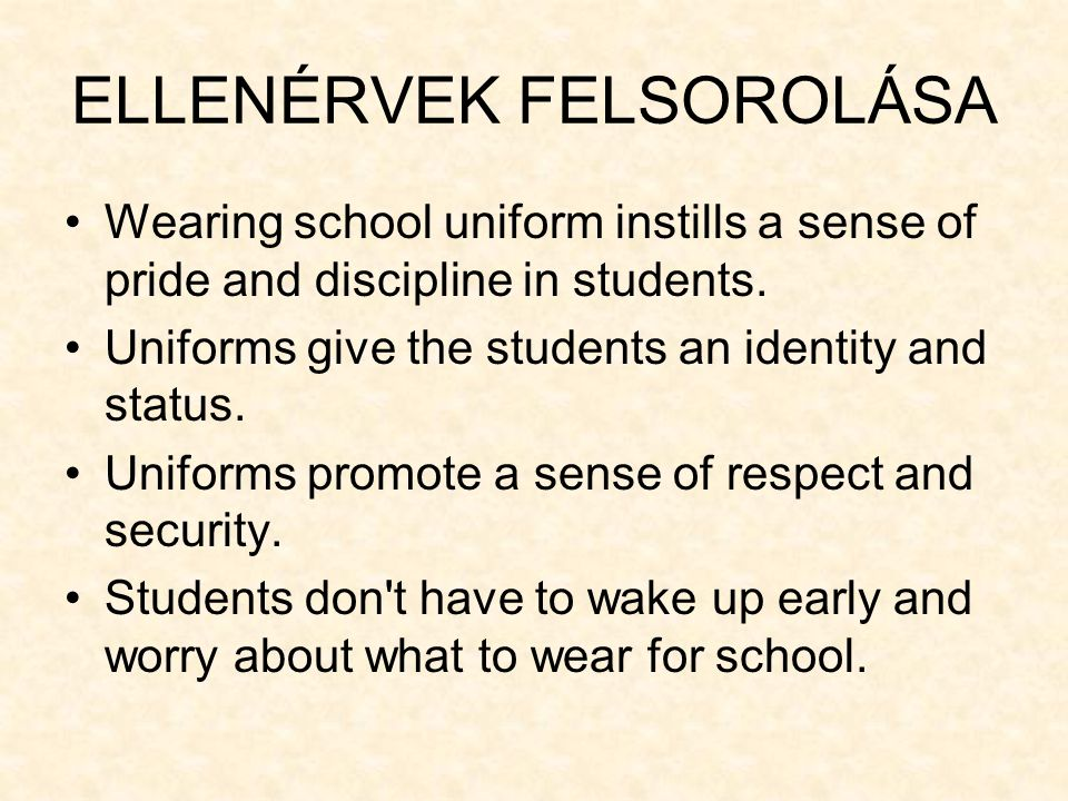 ELLENÉRVEK FELSOROLÁSA •Wearing school uniform instills a sense of pride and discipline in students. •Uniforms give the students an identity and statu